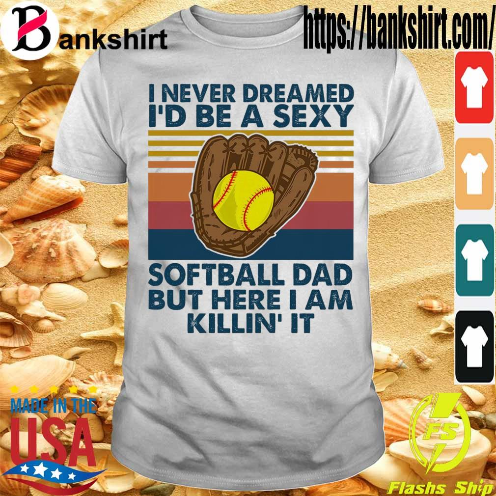 I never dreamed i'd Be a sexy softball Dad but here i am killin it vintage shirt