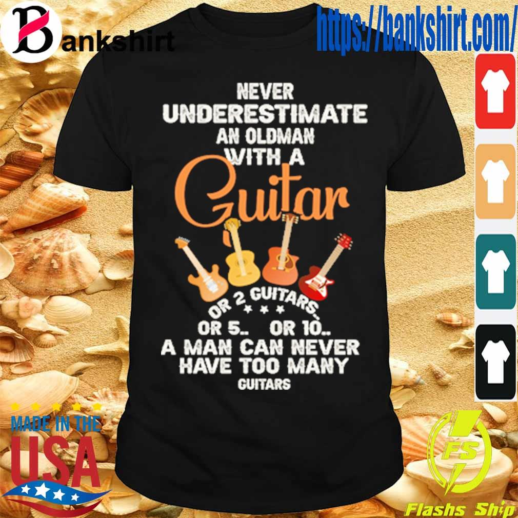 Never underestimate an old man with a Guitar a man can never have too many guitars shirt