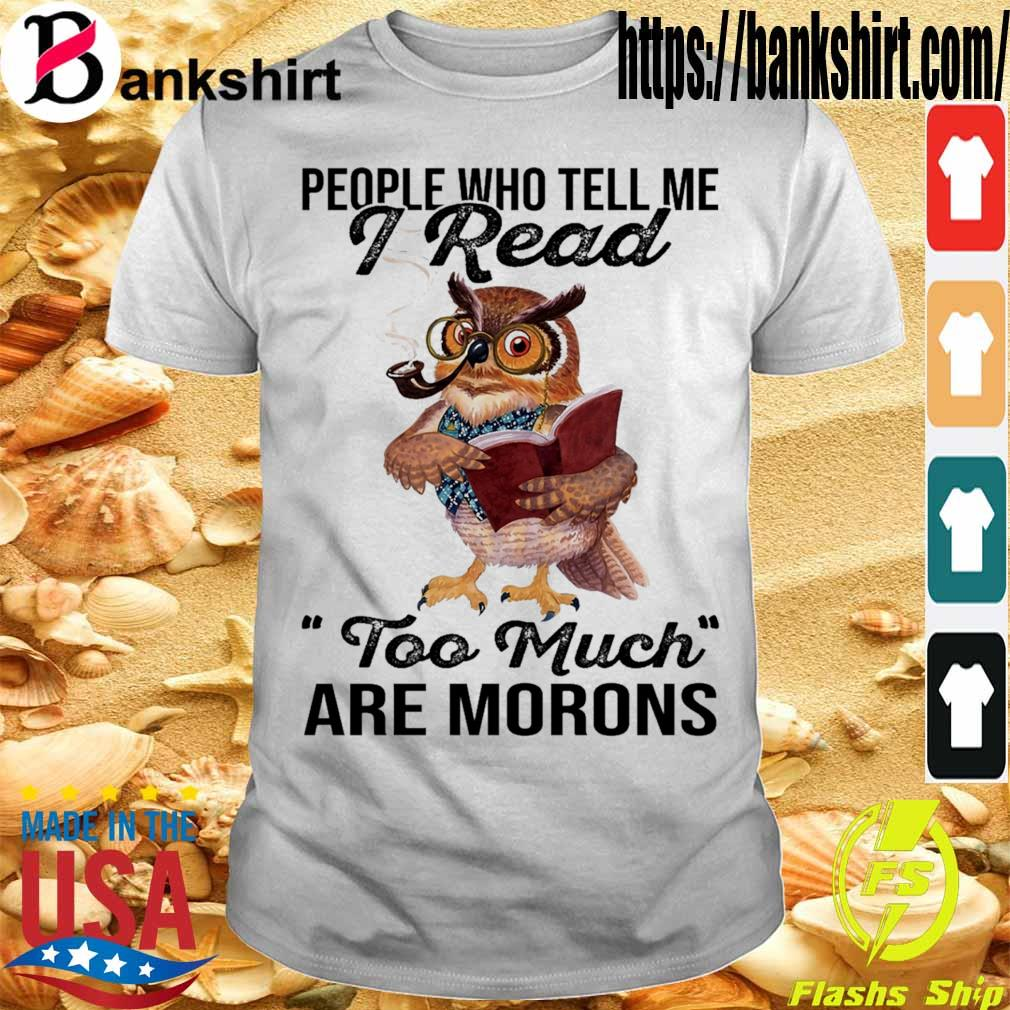 Owl People who tell me I read too much are morons shirt