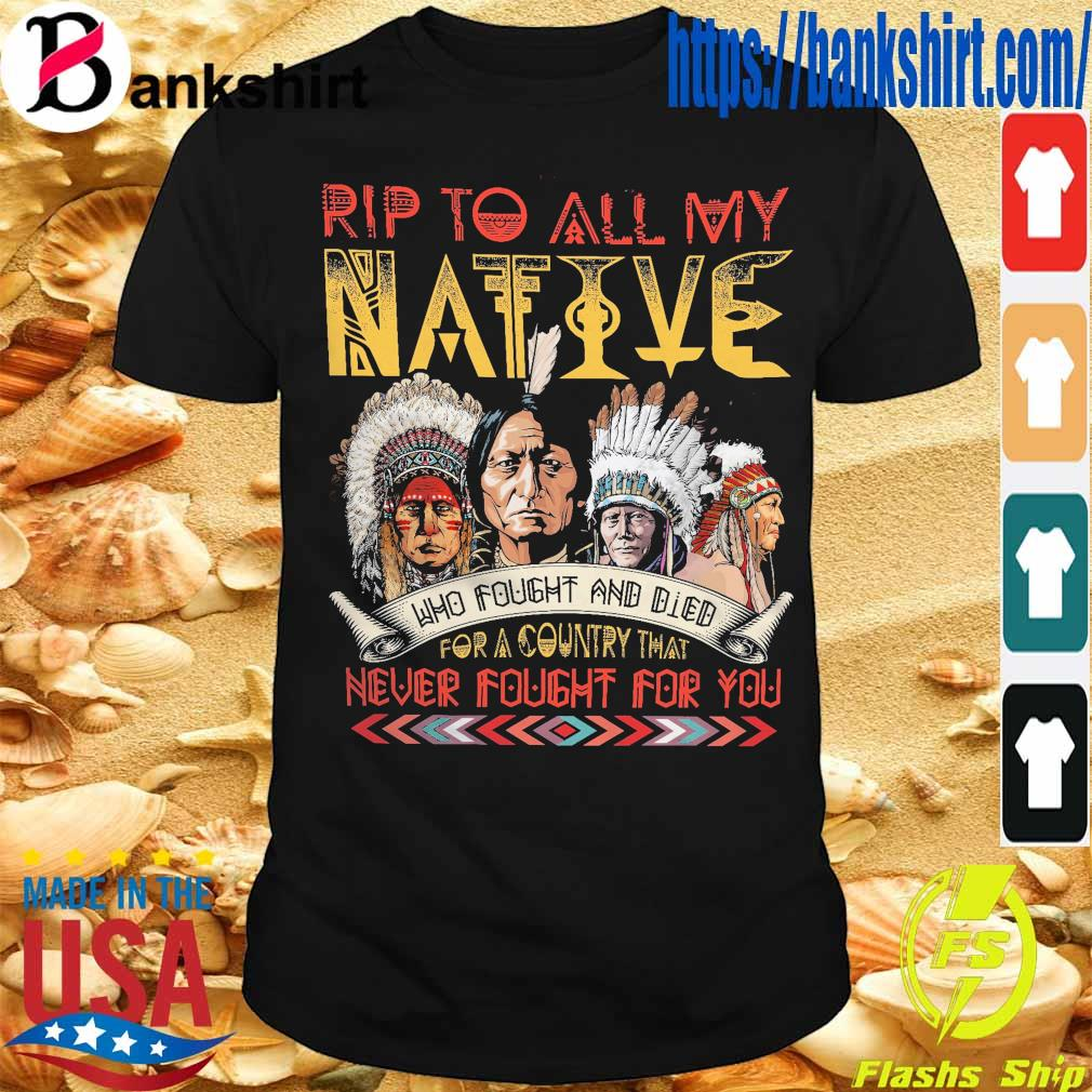 Rip to all My Native who fought and died for a Country that never fought for You shirt