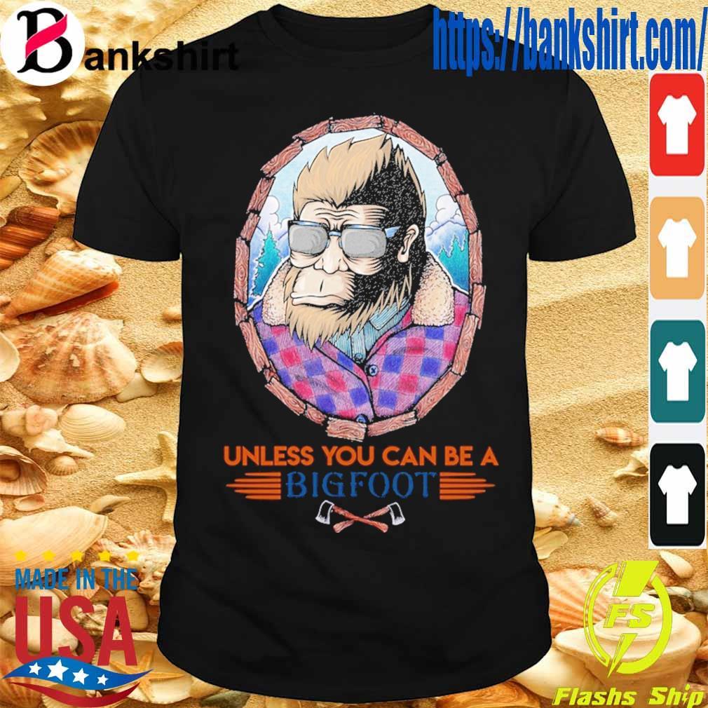 Unless You can be a Bigfoot shirt