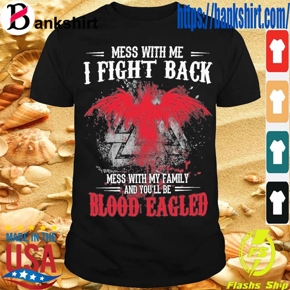 Mess with Me I fight back mess with My family and You'll be Blood Eagled shirt