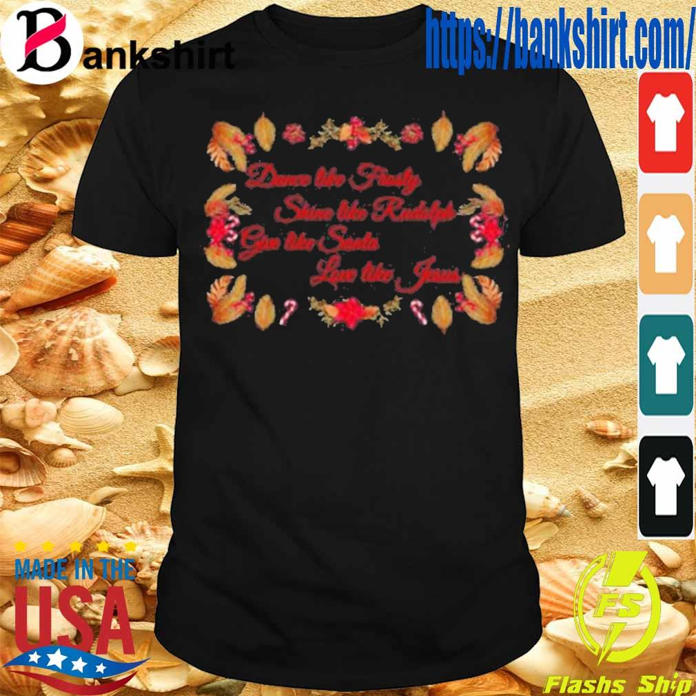 Official Xmas Dance Like Frosty Shine Like Rudolph Give Like Santa Love Like Jesus Shirt