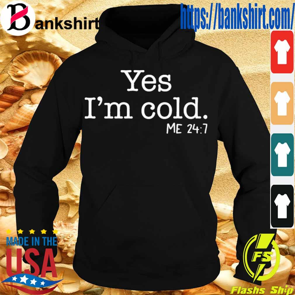 Official Yes I'm Cold Me 24 7 Shirt Hoodie