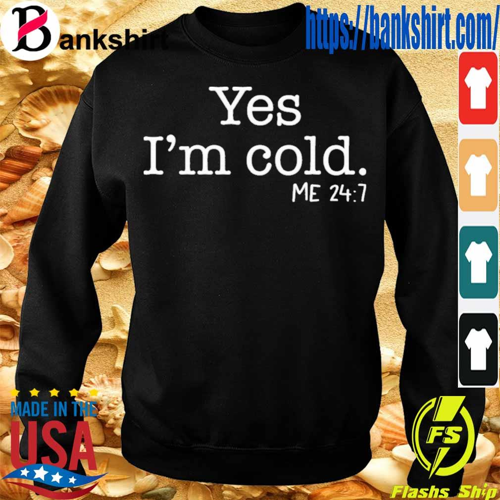 Official Yes I'm Cold Me 24 7 Shirt Sweatshirt