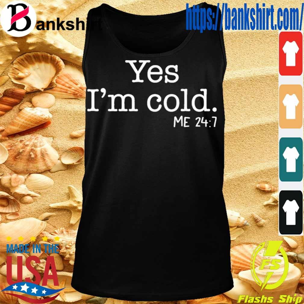 Official Yes I'm Cold Me 24 7 Shirt TankTop