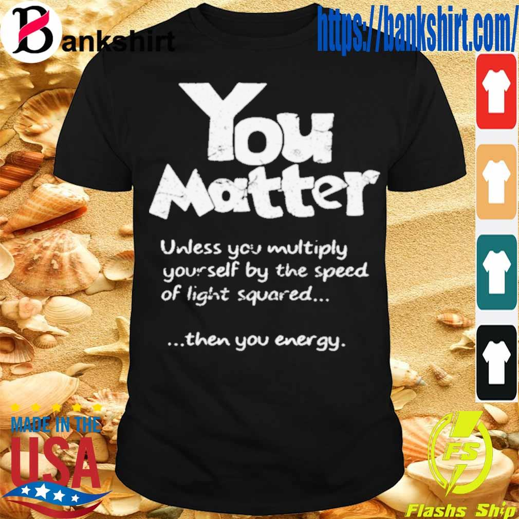 Official You Matter Unless You Multiply Yourself By The Speed Of Light Squared Shirt