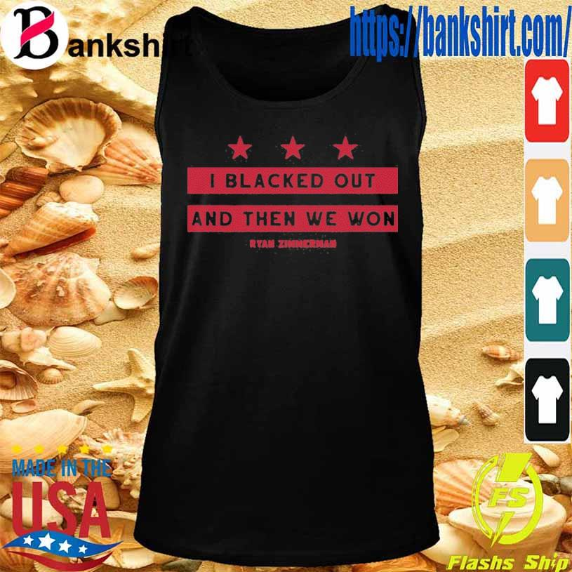 I Black Out And Then We Won Shirti Black Out And Then We Won Ryan Zimmerman Shirt TankTop